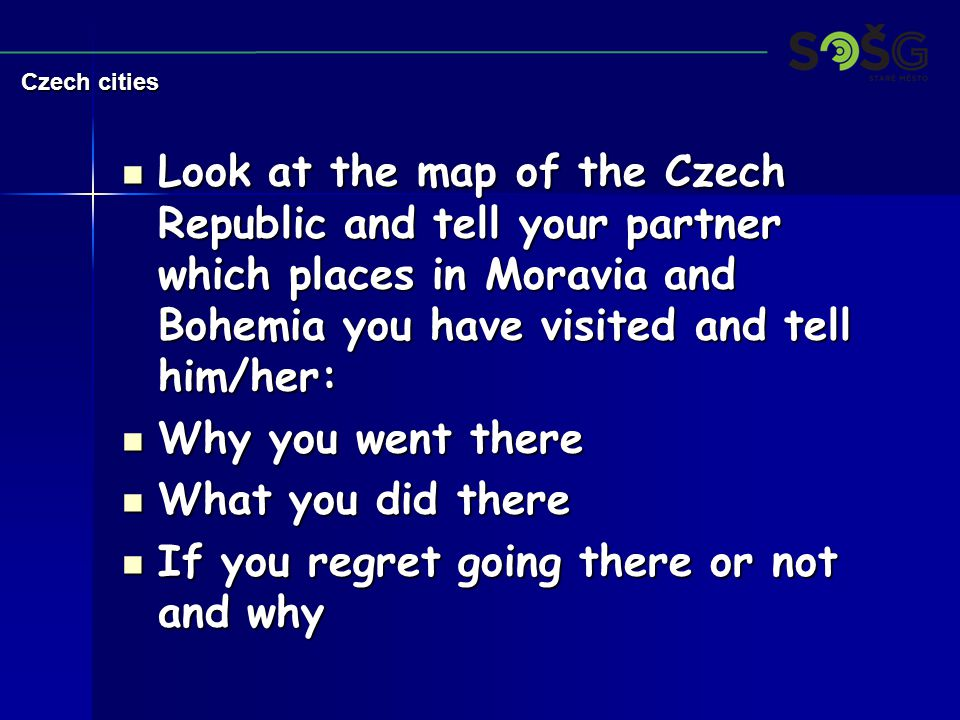 Look at the map of the Czech Republic and tell your partner which places in Moravia and Bohemia you have visited and tell him/her: Look at the map of