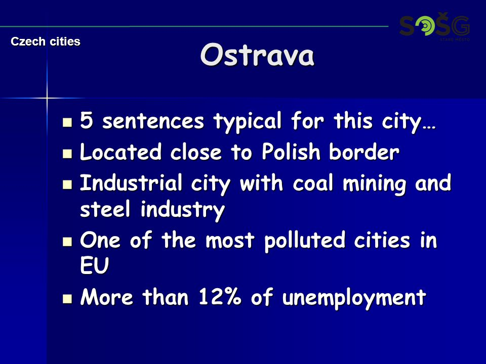 Ostrava 5 sentences typical for this city… 5 sentences typical for this city… Located close to Polish border Located close to Polish border Industrial city with coal mining and steel industry Industrial city with coal mining and steel industry One of the most polluted cities in EU One of the most polluted cities in EU More than 12% of unemployment More than 12% of unemployment Czech cities
