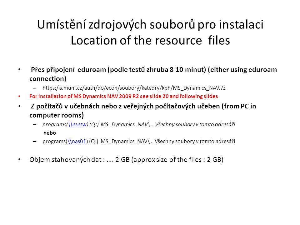 Umístění zdrojových souborů pro instalaci Location of the resource files Přes připojení eduroam (podle testů zhruba 8-10 minut) (either using eduroam connection) – https:/is.muni.cz/auth/do/econ/soubory/katedry/kph/MS_Dynamics_NAV.7z For installation of MS Dynamics NAV 2009 R2 see slide 20 and following slides Z počítačů v učebnách nebo z veřejných počítačových učeben (from PC in computer rooms) – programs(\\esetw) (Q:) MS_Dynamics_NAV\..