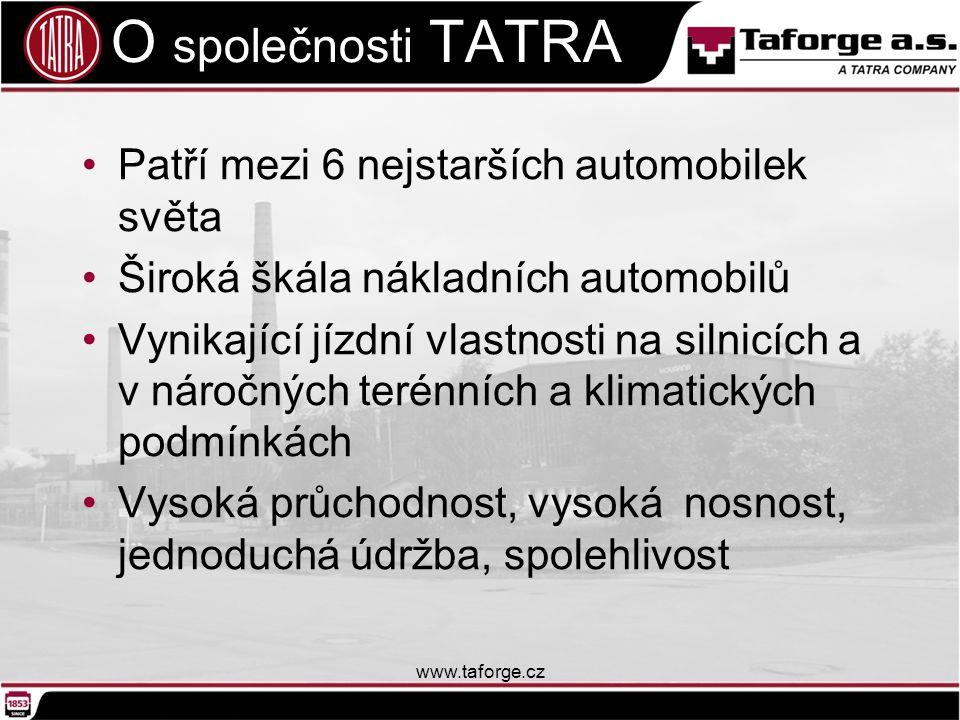 O společnosti TATRA O společnosti TATRA Patří mezi 6 nejstarších automobilek světa Široká škála nákladních automobilů Vynikající jízdní vlastnosti na silnicích a v náročných terénních a klimatických podmínkách Vysoká průchodnost, vysoká nosnost, jednoduchá údržba, spolehlivost www.taforge.cz