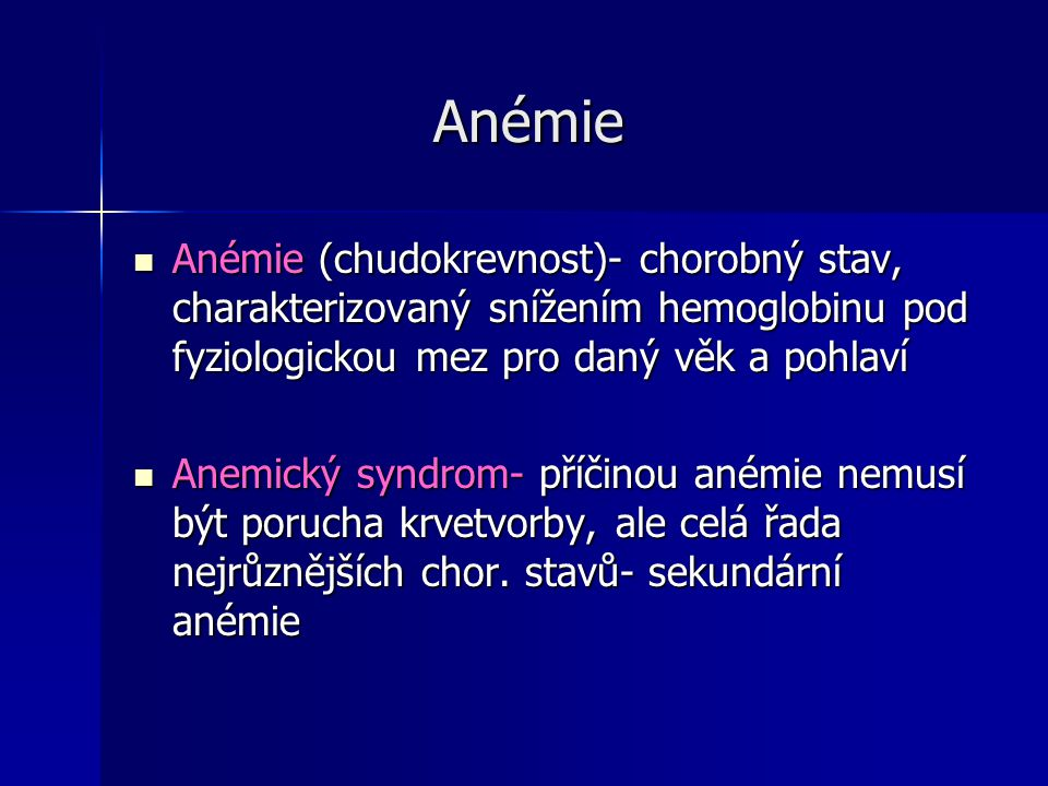 Anémie Anémie Anémie (chudokrevnost)- chorobný stav, charakterizovaný snížením hemoglobinu pod fyziologickou mez pro daný věk a pohlaví Anémie (chudokrevnost)- chorobný stav, charakterizovaný snížením hemoglobinu pod fyziologickou mez pro daný věk a pohlaví Anemický syndrom- příčinou anémie nemusí být porucha krvetvorby, ale celá řada nejrůznějších chor.