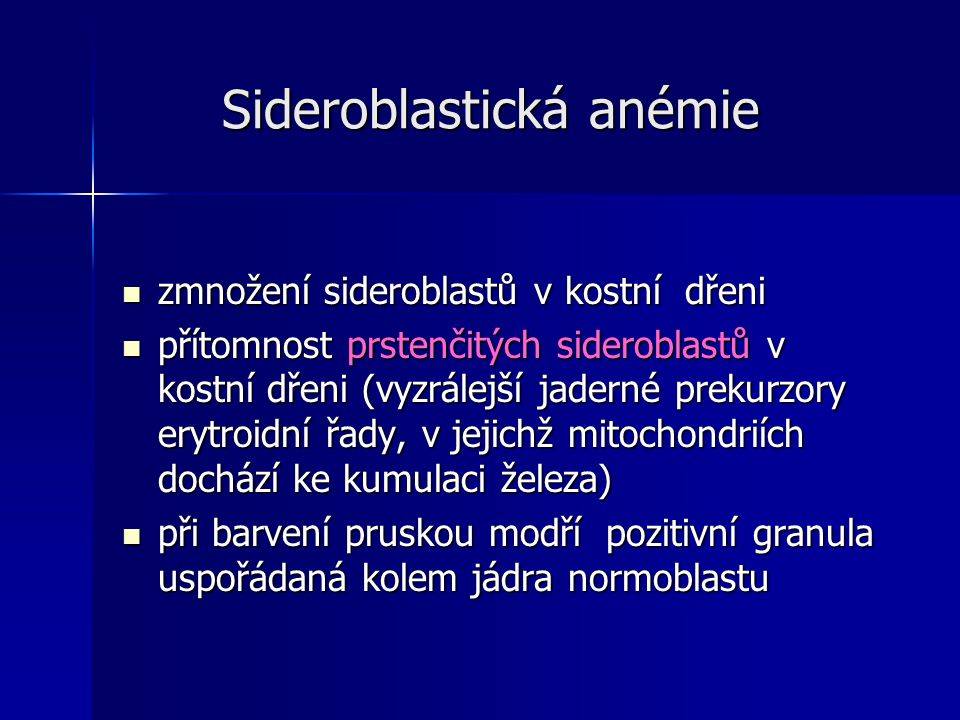 Sideroblastická anémie Sideroblastická anémie zmnožení sideroblastů v kostní dřeni zmnožení sideroblastů v kostní dřeni přítomnost prstenčitých sideroblastů v kostní dřeni (vyzrálejší jaderné prekurzory erytroidní řady, v jejichž mitochondriích dochází ke kumulaci železa) přítomnost prstenčitých sideroblastů v kostní dřeni (vyzrálejší jaderné prekurzory erytroidní řady, v jejichž mitochondriích dochází ke kumulaci železa) při barvení pruskou modří pozitivní granula uspořádaná kolem jádra normoblastu při barvení pruskou modří pozitivní granula uspořádaná kolem jádra normoblastu