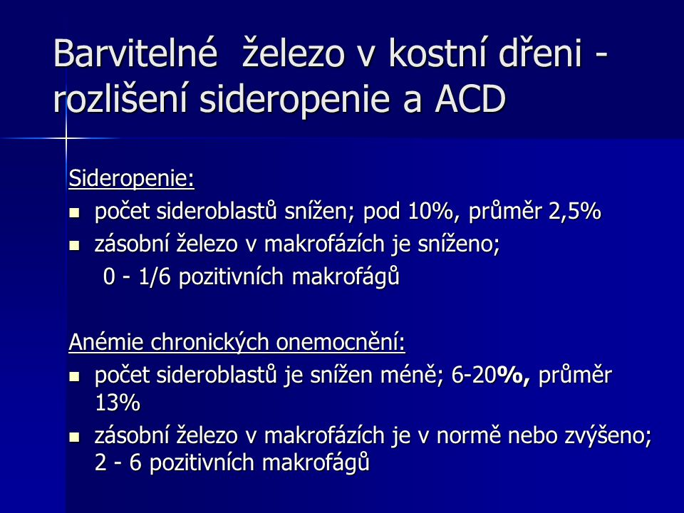 Barvitelné železo v kostní dřeni - rozlišení sideropenie a ACD Sideropenie: počet sideroblastů snížen; pod 10%, průměr 2,5% počet sideroblastů snížen; pod 10%, průměr 2,5% zásobní železo v makrofázích je sníženo; zásobní železo v makrofázích je sníženo; 0 - 1/6 pozitivních makrofágů Anémie chronických onemocnění: počet sideroblastů je snížen méně; 6-20%, průměr 13% počet sideroblastů je snížen méně; 6-20%, průměr 13% zásobní železo v makrofázích je v normě nebo zvýšeno; 2 - 6 pozitivních makrofágů zásobní železo v makrofázích je v normě nebo zvýšeno; 2 - 6 pozitivních makrofágů