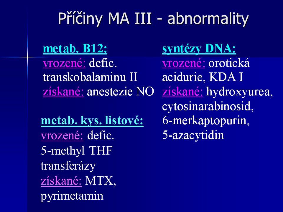 Příčiny MA III - abnormality metab. kys. listové: vrozené: defic. 5-methyl THF transferázy získané: MTX, pyrimetamin