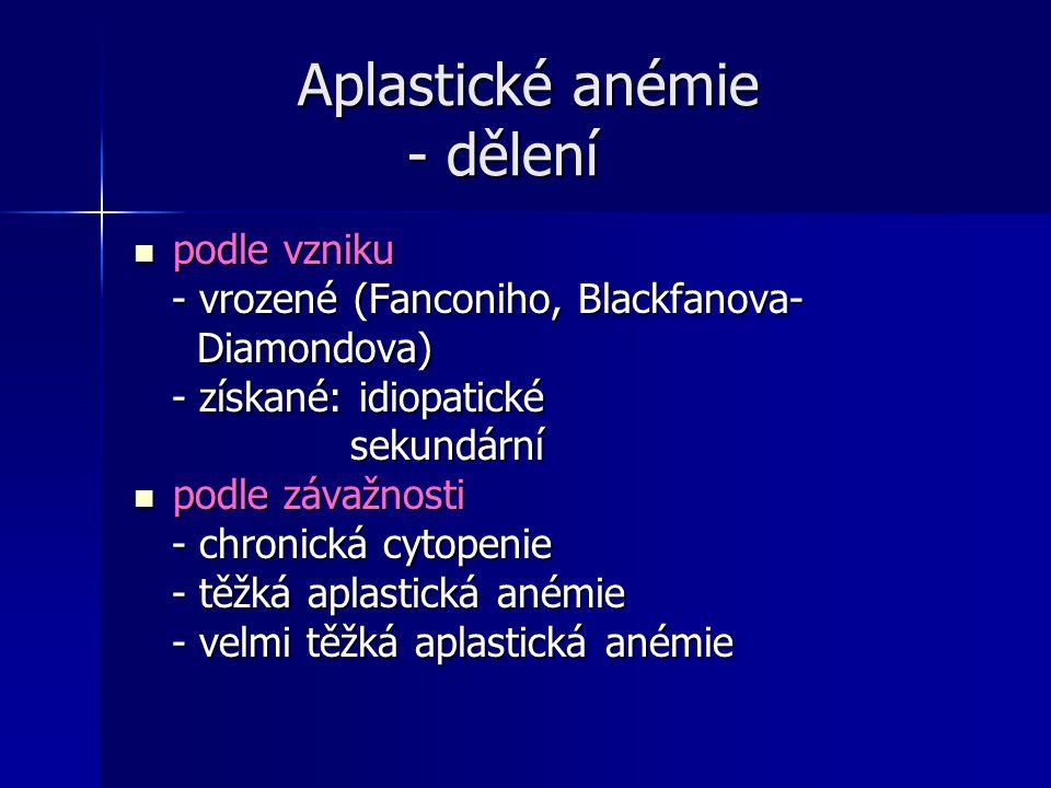 Aplastické anémie - dělení Aplastické anémie - dělení podle vzniku podle vzniku - vrozené (Fanconiho, Blackfanova- - vrozené (Fanconiho, Blackfanova-