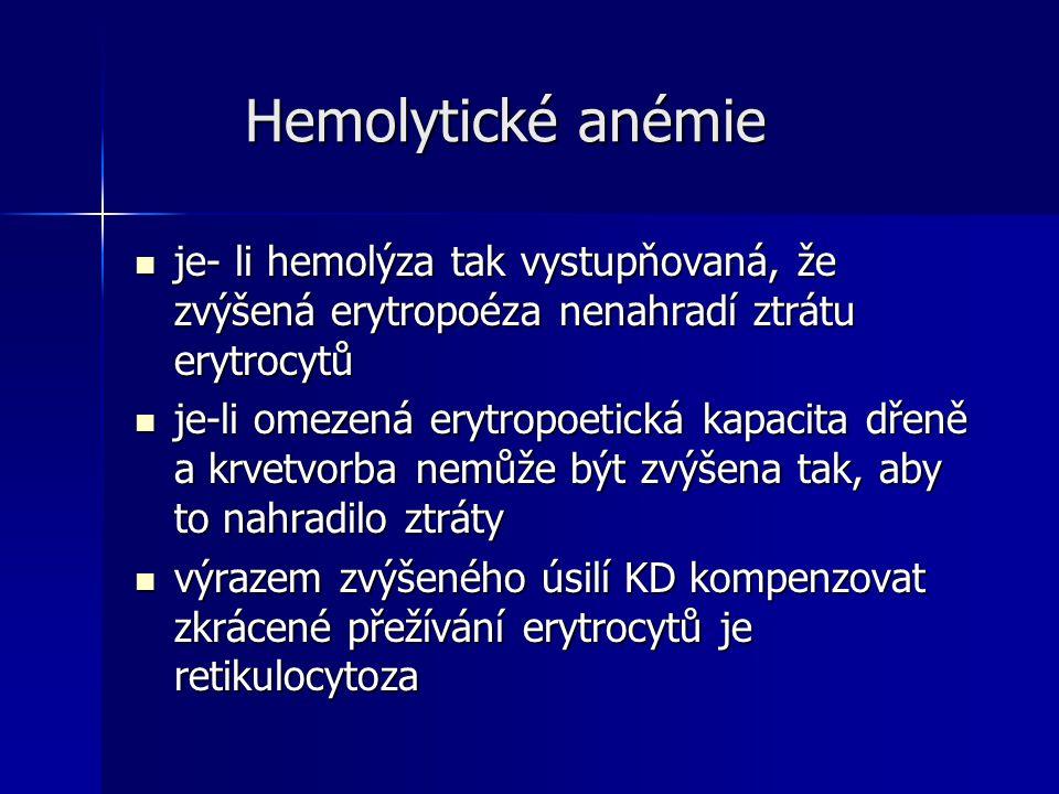 Hemolytické anémie Hemolytické anémie je- li hemolýza tak vystupňovaná, že zvýšená erytropoéza nenahradí ztrátu erytrocytů je- li hemolýza tak vystupňovaná, že zvýšená erytropoéza nenahradí ztrátu erytrocytů je-li omezená erytropoetická kapacita dřeně a krvetvorba nemůže být zvýšena tak, aby to nahradilo ztráty je-li omezená erytropoetická kapacita dřeně a krvetvorba nemůže být zvýšena tak, aby to nahradilo ztráty výrazem zvýšeného úsilí KD kompenzovat zkrácené přežívání erytrocytů je retikulocytoza výrazem zvýšeného úsilí KD kompenzovat zkrácené přežívání erytrocytů je retikulocytoza