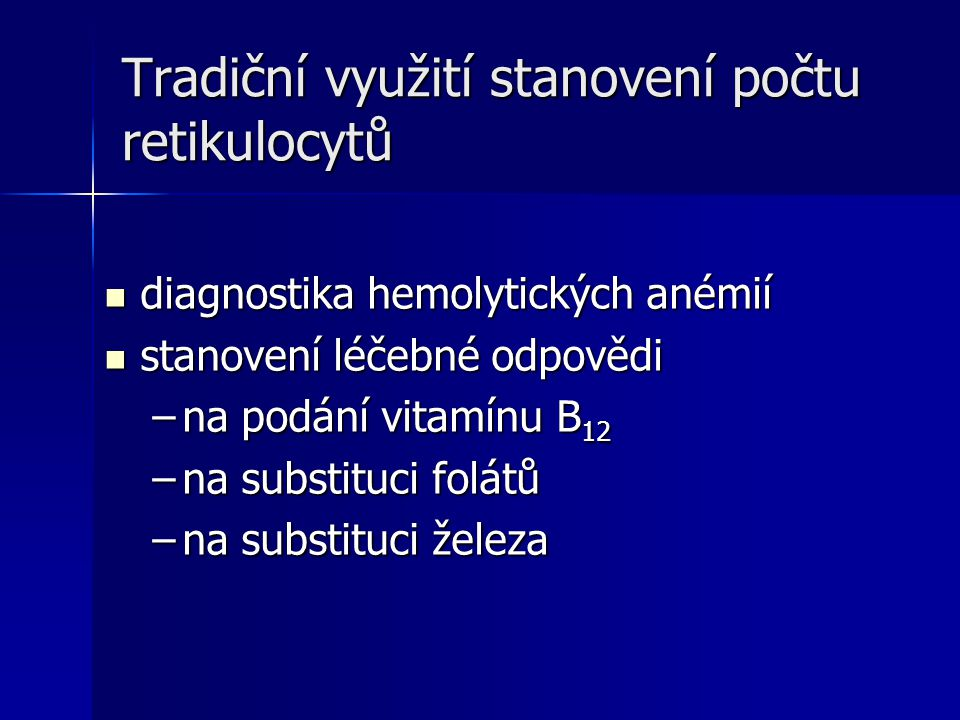 Tradiční využití stanovení počtu retikulocytů diagnostika hemolytických anémií diagnostika hemolytických anémií stanovení léčebné odpovědi stanovení léčebné odpovědi –na podání vitamínu B 12 –na substituci folátů –na substituci železa