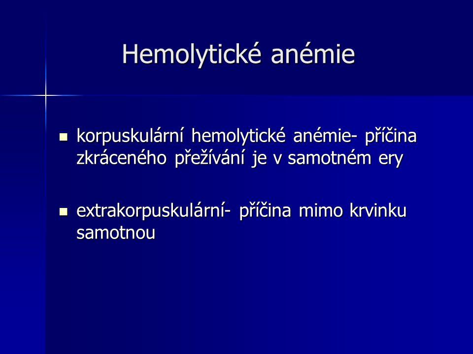 Hemolytické anémie Hemolytické anémie korpuskulární hemolytické anémie- příčina zkráceného přežívání je v samotném ery korpuskulární hemolytické anémie- příčina zkráceného přežívání je v samotném ery extrakorpuskulární- příčina mimo krvinku samotnou extrakorpuskulární- příčina mimo krvinku samotnou