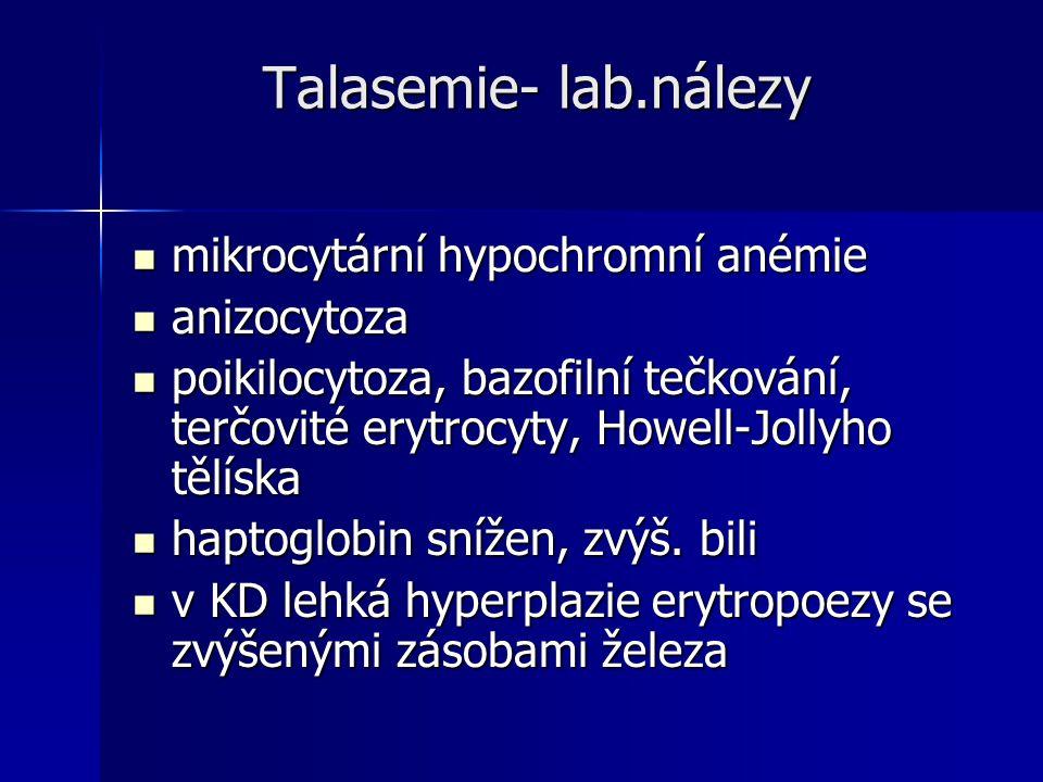 Talasemie- lab.nálezy Talasemie- lab.nálezy mikrocytární hypochromní anémie mikrocytární hypochromní anémie anizocytoza anizocytoza poikilocytoza, bazofilní tečkování, terčovité erytrocyty, Howell-Jollyho tělíska poikilocytoza, bazofilní tečkování, terčovité erytrocyty, Howell-Jollyho tělíska haptoglobin snížen, zvýš.