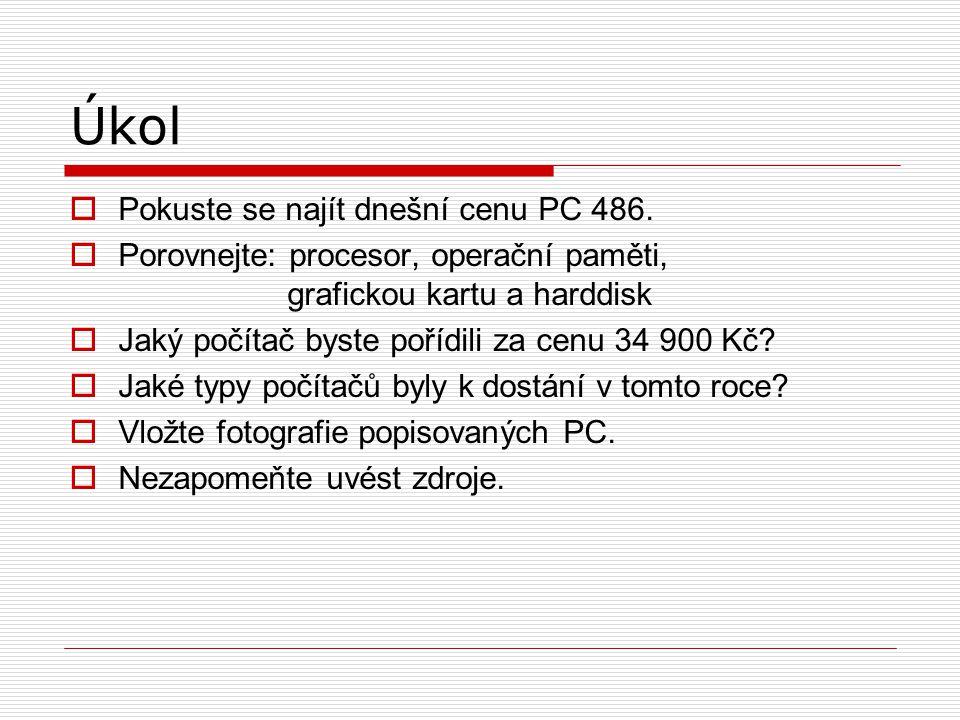 Úkol  Pokuste se najít dnešní cenu PC 486.  Porovnejte: procesor, operační paměti, grafickou kartu a harddisk  Jaký počítač byste pořídili za cenu