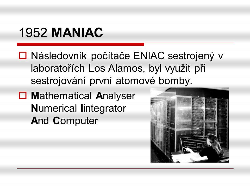 1952 MANIAC  Následovník počítače ENIAC sestrojený v laboratořích Los Alamos, byl využit při sestrojování první atomové bomby.  Mathematical Analyse