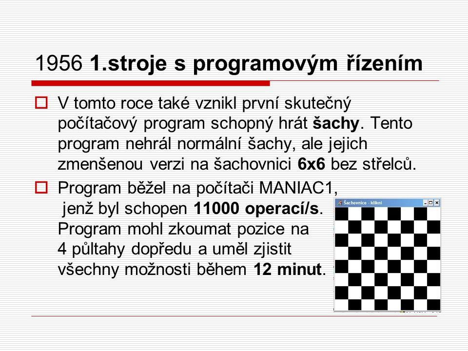 1956 1.stroje s programovým řízením  V tomto roce také vznikl první skutečný počítačový program schopný hrát šachy. Tento program nehrál normální šac