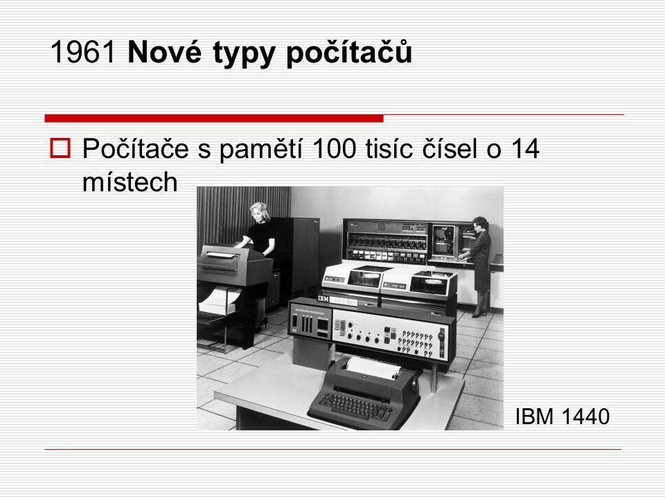 1961 Nové typy počítačů  Počítače s pamětí 100 tisíc čísel o 14 místech IBM 1440