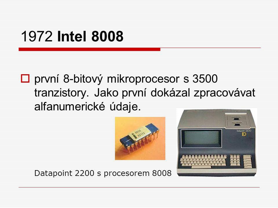 1972 Intel 8008  první 8-bitový mikroprocesor s 3500 tranzistory. Jako první dokázal zpracovávat alfanumerické údaje. Datapoint 2200 s procesorem 800