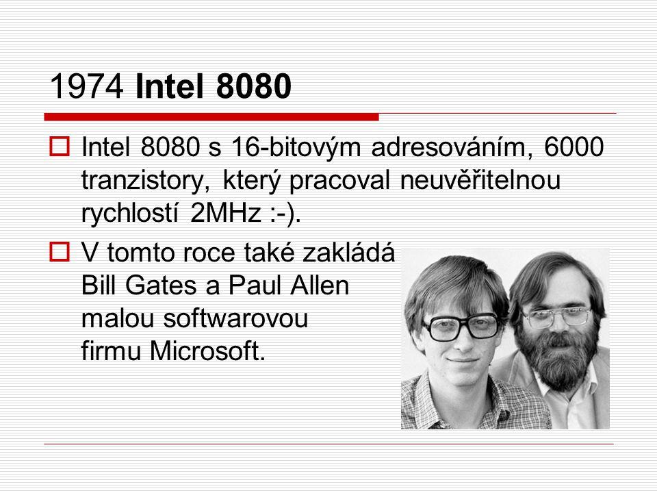 1974 Intel 8080  Intel 8080 s 16-bitovým adresováním, 6000 tranzistory, který pracoval neuvěřitelnou rychlostí 2MHz :-).  V tomto roce také zakládá