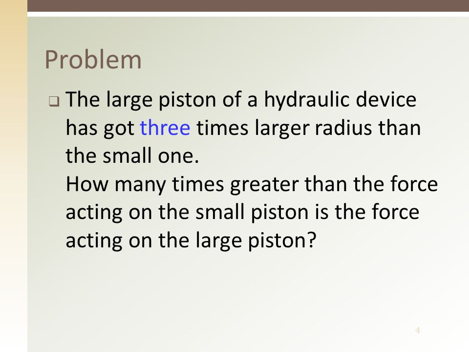 4 Problem  The large piston of a hydraulic device has got three times larger radius than the small one.