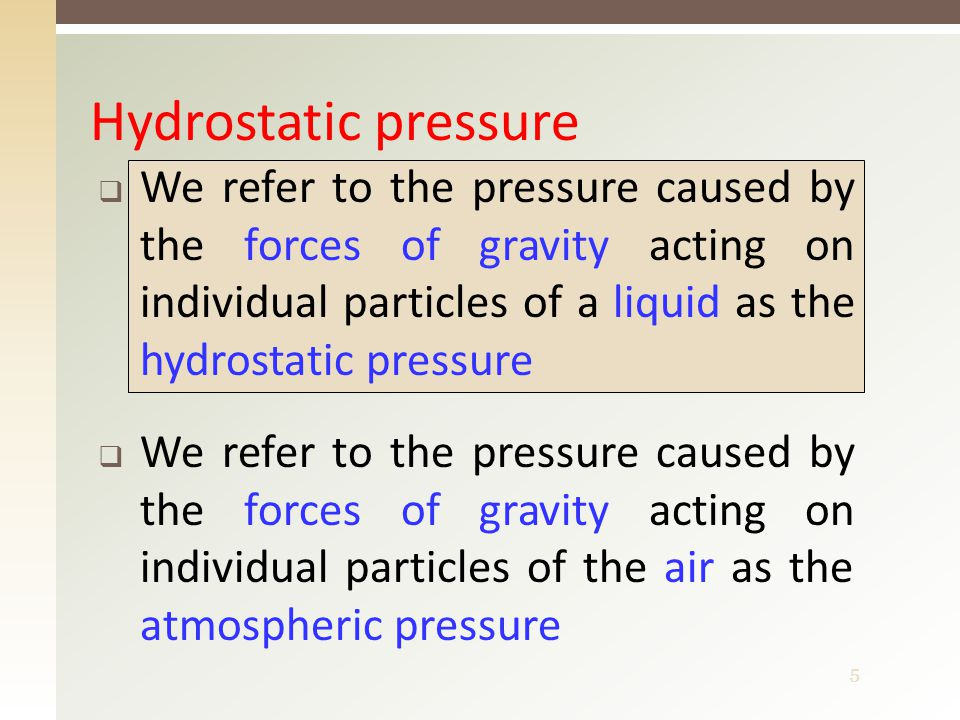 5  We refer to the pressure caused by the forces of gravity acting on individual particles of a liquid as the hydrostatic pressure  We refer to the pressure caused by the forces of gravity acting on individual particles of the air as the atmospheric pressure Hydrostatic pressure