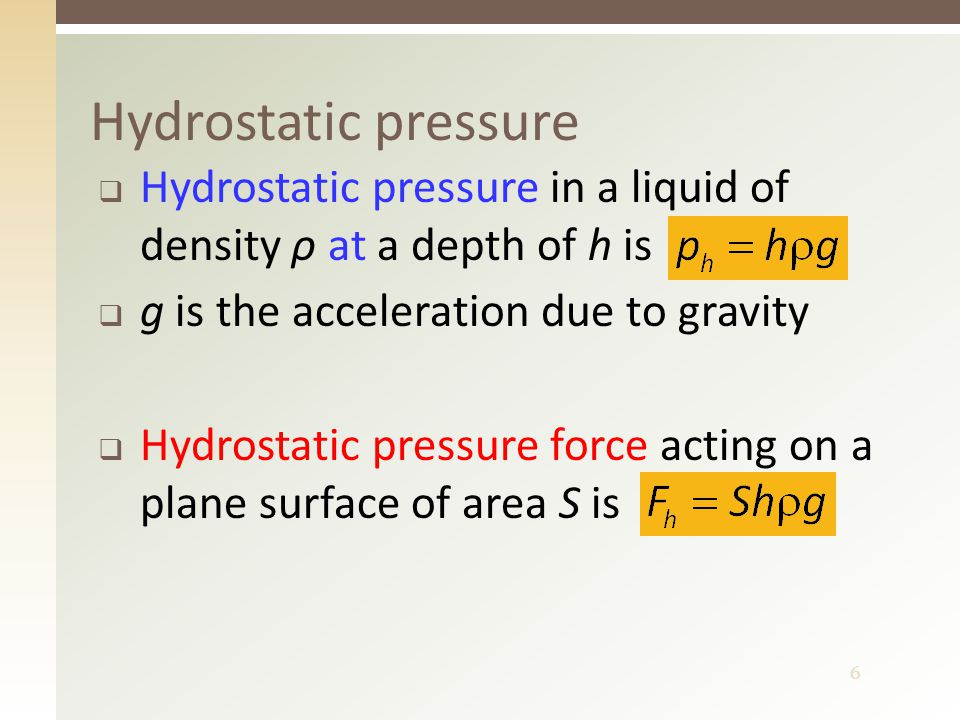 6  Hydrostatic pressure in a liquid of density ρ at a depth of h is  g is the acceleration due to gravity  Hydrostatic pressure force acting on a plane surface of area S is Hydrostatic pressure