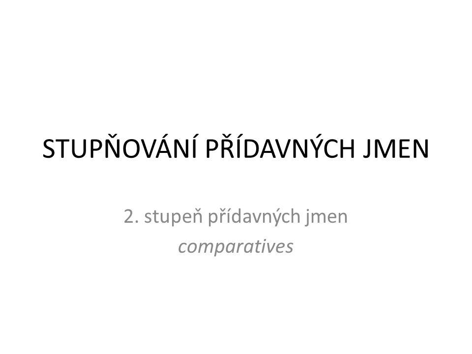 STUPŇOVÁNÍ PŘÍDAVNÝCH JMEN 2. stupeň přídavných jmen comparatives