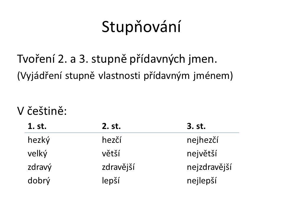 Stupňování Tvoření 2. a 3. stupně přídavných jmen. (Vyjádření stupně vlastnosti přídavným jménem) V češtině: 1. st.2. st.3. st. hezkýhezčínejhezčí vel