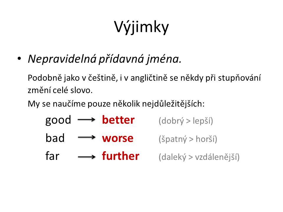 Výjimky Nepravidelná přídavná jména. Podobně jako v češtině, i v angličtině se někdy při stupňování změní celé slovo. My se naučíme pouze několik nejd