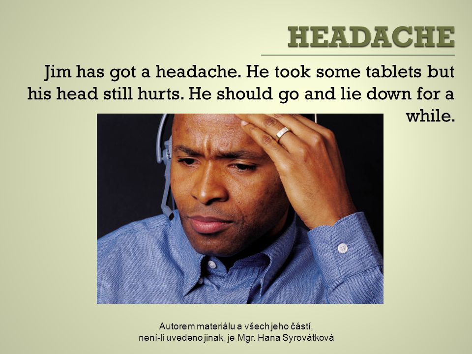 Jim has got a headache.He took some tablets but his head still hurts.