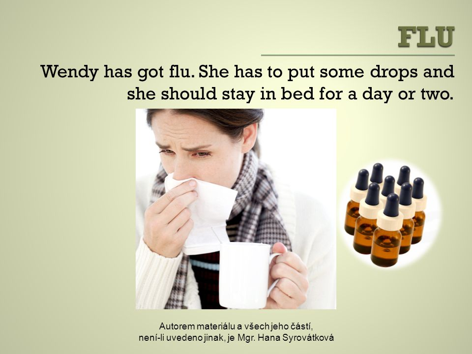 Wendy has got flu. She has to put some drops and she should stay in bed for a day or two.