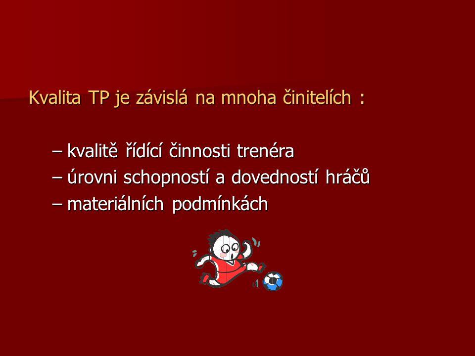 Kvalita TP je závislá na mnoha činitelích : –kvalitě řídící činnosti trenéra –úrovni schopností a dovedností hráčů –materiálních podmínkách
