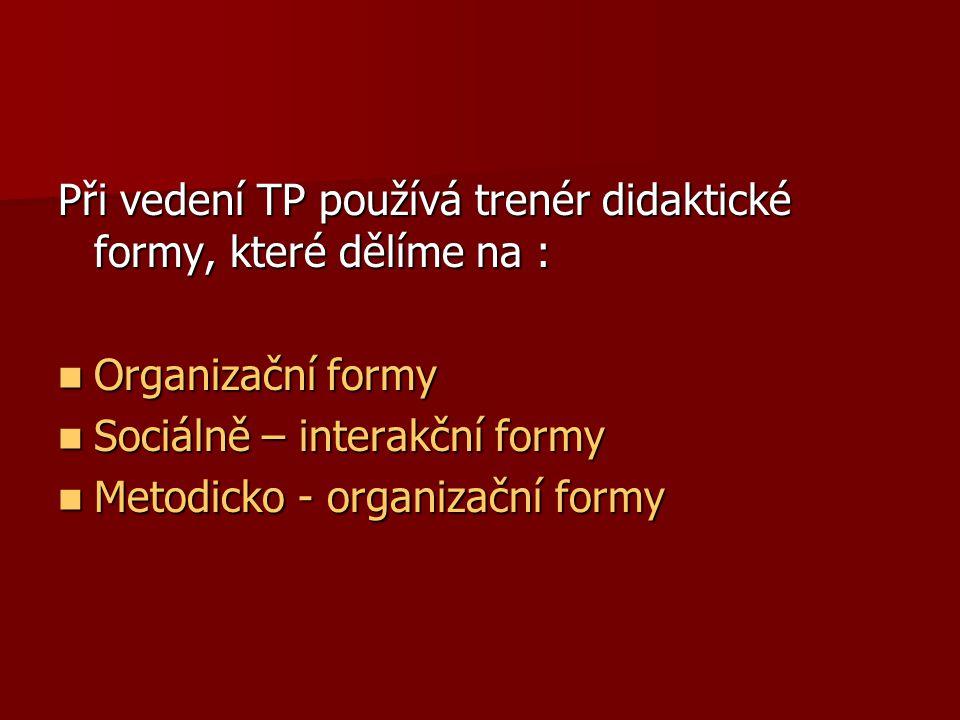 Při vedení TP používá trenér didaktické formy, které dělíme na : Organizační formy Organizační formy Sociálně – interakční formy Sociálně – interakční formy Metodicko - organizační formy Metodicko - organizační formy