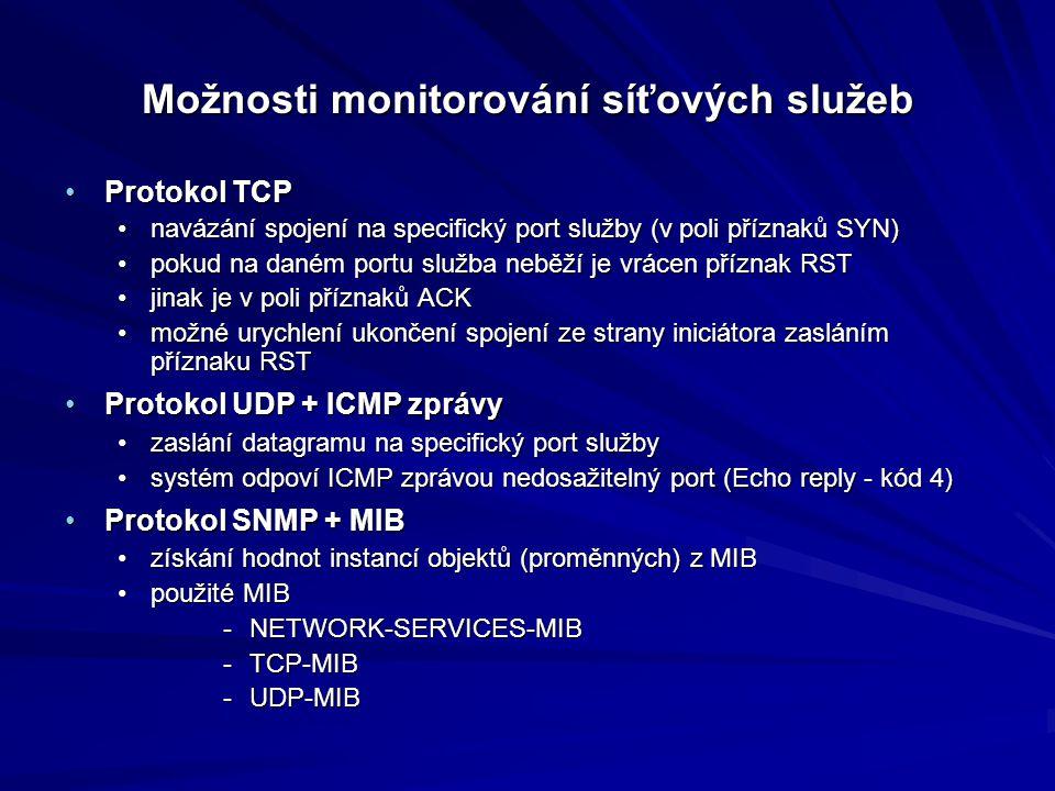 Možnosti monitorování síťových služeb Protokol TCPProtokol TCP navázání spojení na specifický port služby (v poli příznaků SYN)navázání spojení na specifický port služby (v poli příznaků SYN) pokud na daném portu služba neběží je vrácen příznak RSTpokud na daném portu služba neběží je vrácen příznak RST jinak je v poli příznaků ACKjinak je v poli příznaků ACK možné urychlení ukončení spojení ze strany iniciátora zasláním příznaku RSTmožné urychlení ukončení spojení ze strany iniciátora zasláním příznaku RST Protokol UDP + ICMP zprávyProtokol UDP + ICMP zprávy zaslání datagramu na specifický port službyzaslání datagramu na specifický port služby systém odpoví ICMP zprávou nedosažitelný port (Echo reply - kód 4)systém odpoví ICMP zprávou nedosažitelný port (Echo reply - kód 4) Protokol SNMP + MIBProtokol SNMP + MIB získání hodnot instancí objektů (proměnných) z MIBzískání hodnot instancí objektů (proměnných) z MIB použité MIBpoužité MIB -NETWORK-SERVICES-MIB -TCP-MIB -UDP-MIB