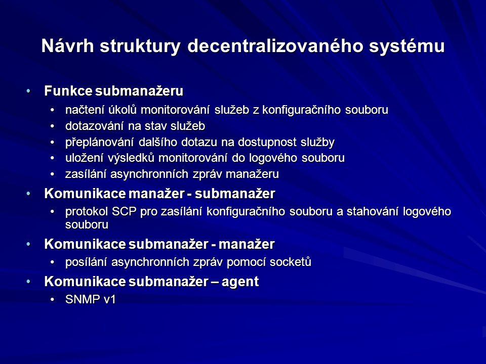 Návrh struktury decentralizovaného systému Funkce submanažeruFunkce submanažeru načtení úkolů monitorování služeb z konfiguračního souborunačtení úkolů monitorování služeb z konfiguračního souboru dotazování na stav služebdotazování na stav služeb přeplánování dalšího dotazu na dostupnost službypřeplánování dalšího dotazu na dostupnost služby uložení výsledků monitorování do logového souboruuložení výsledků monitorování do logového souboru zasílání asynchronních zpráv manažeruzasílání asynchronních zpráv manažeru Komunikace manažer - submanažerKomunikace manažer - submanažer protokol SCP pro zasílání konfiguračního souboru a stahování logového souboruprotokol SCP pro zasílání konfiguračního souboru a stahování logového souboru Komunikace submanažer - manažerKomunikace submanažer - manažer posílání asynchronních zpráv pomocí socketůposílání asynchronních zpráv pomocí socketů Komunikace submanažer – agentKomunikace submanažer – agent SNMP v1SNMP v1