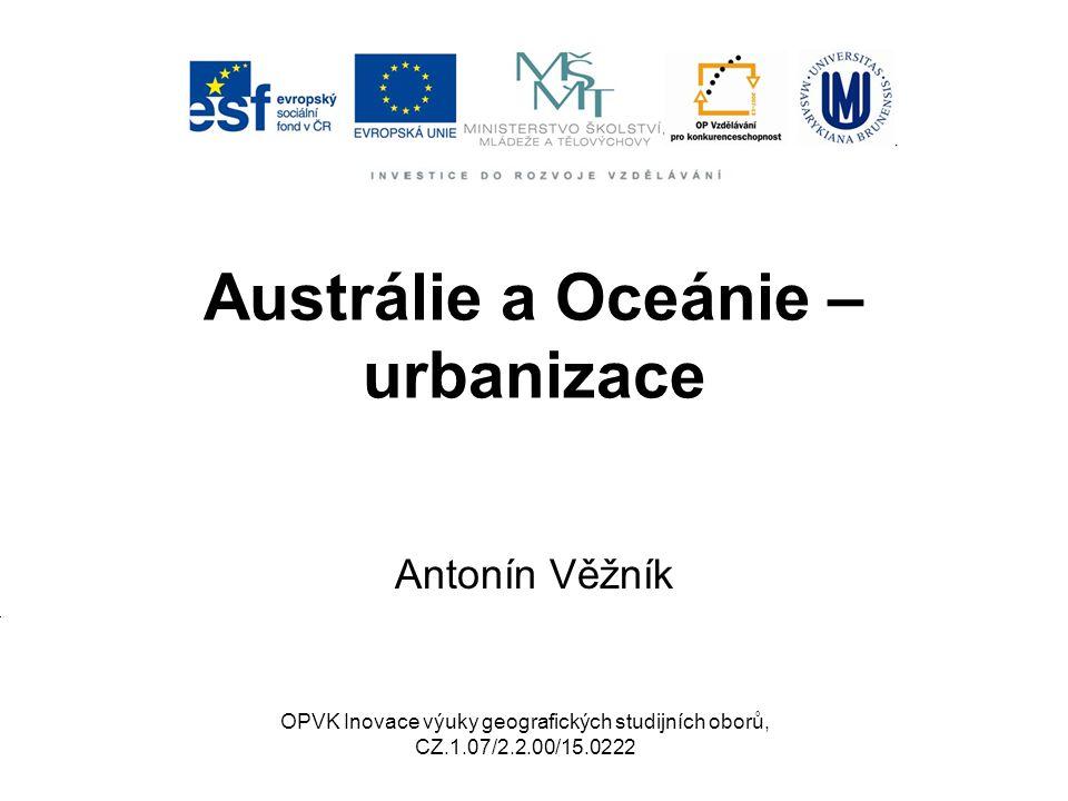 Austrálie a Oceánie – urbanizace Antonín Věžník OPVK Inovace výuky geografických studijních oborů, CZ.1.07/2.2.00/15.0222