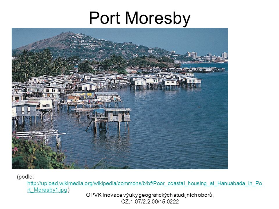 Port Moresby (podle: http://upload.wikimedia.org/wikipedia/commons/b/bf/Poor_coastal_housing_at_Hanuabada_in_Po rt_Moresby1.jpg ) http://upload.wikime