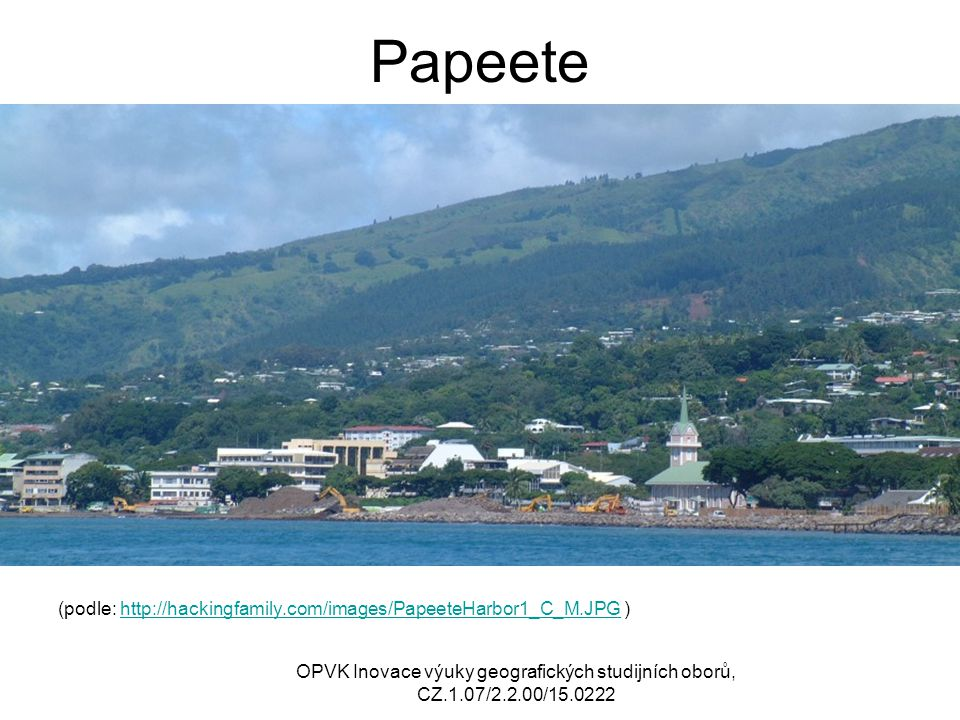 Papeete (podle: http://hackingfamily.com/images/PapeeteHarbor1_C_M.JPG )http://hackingfamily.com/images/PapeeteHarbor1_C_M.JPG OPVK Inovace výuky geografických studijních oborů, CZ.1.07/2.2.00/15.0222