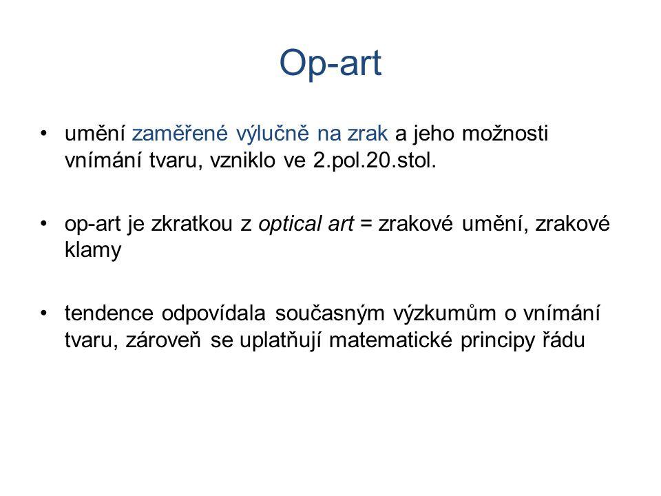 Op-art umění zaměřené výlučně na zrak a jeho možnosti vnímání tvaru, vzniklo ve 2.pol.20.stol.