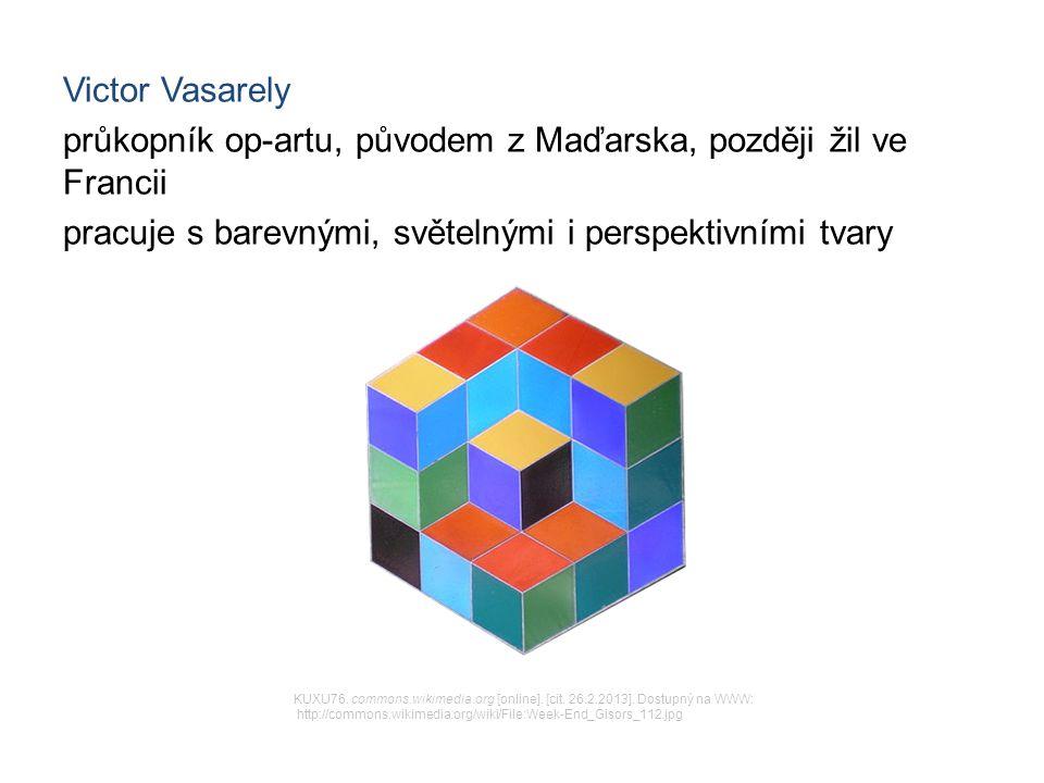 Victor Vasarely průkopník op-artu, původem z Maďarska, později žil ve Francii pracuje s barevnými, světelnými i perspektivními tvary KUXU76.