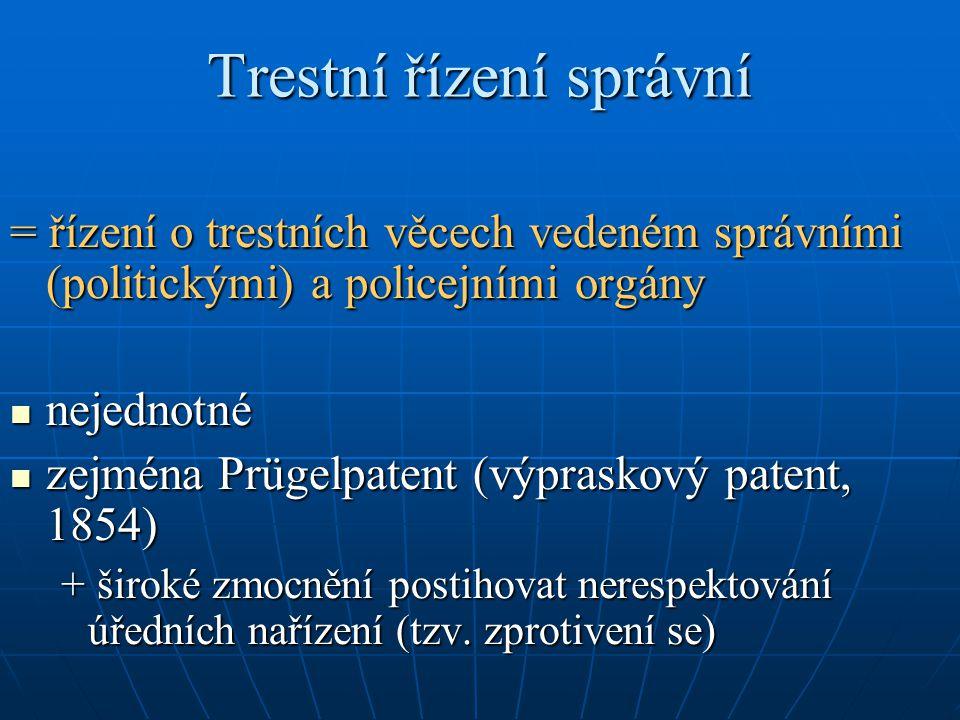 Trestní řízení správní = řízení o trestních věcech vedeném správními (politickými) a policejními orgány nejednotné nejednotné zejména Prügelpatent (výpraskový patent, 1854) zejména Prügelpatent (výpraskový patent, 1854) + široké zmocnění postihovat nerespektování úředních nařízení (tzv.
