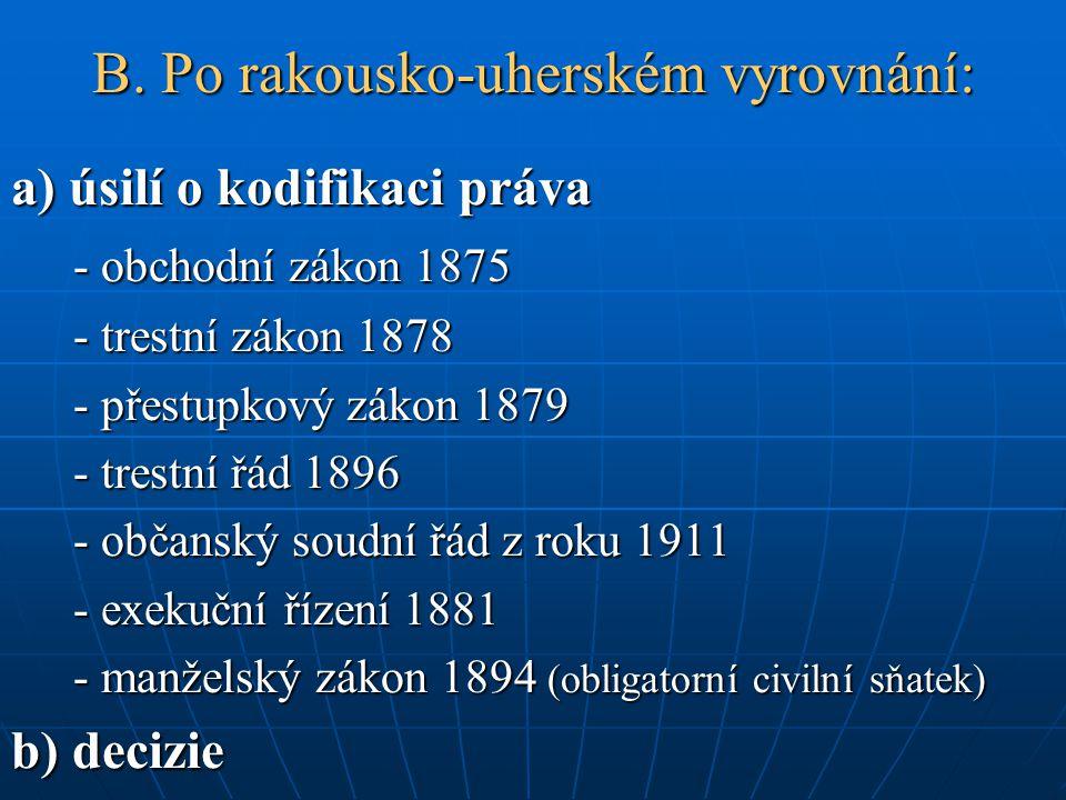 B. Po rakousko-uherském vyrovnání: a) úsilí o kodifikaci práva - obchodní zákon 1875 - trestní zákon 1878 - přestupkový zákon 1879 - trestní řád 1896