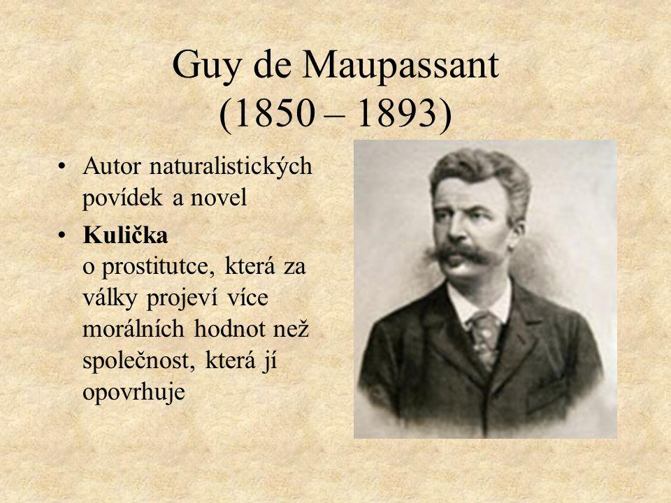 Guy de Maupassant (1850 – 1893) Autor naturalistických povídek a novel Kulička o prostitutce, která za války projeví více morálních hodnot než společnost, která jí opovrhuje