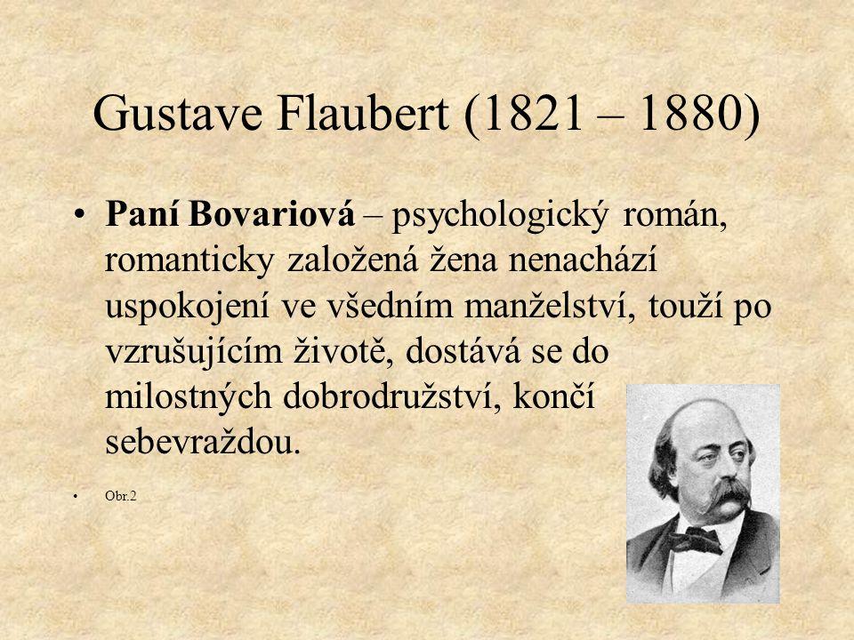 Gustave Flaubert (1821 – 1880) Paní Bovariová – psychologický román, romanticky založená žena nenachází uspokojení ve všedním manželství, touží po vzrušujícím životě, dostává se do milostných dobrodružství, končí sebevraždou.