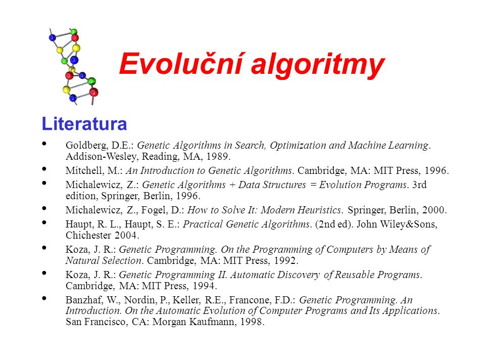Evoluční algoritmy Literatura Goldberg, D.E.: Genetic Algorithms in Search, Optimization and Machine Learning. Addison-Wesley, Reading, MA, 1989. Mitc