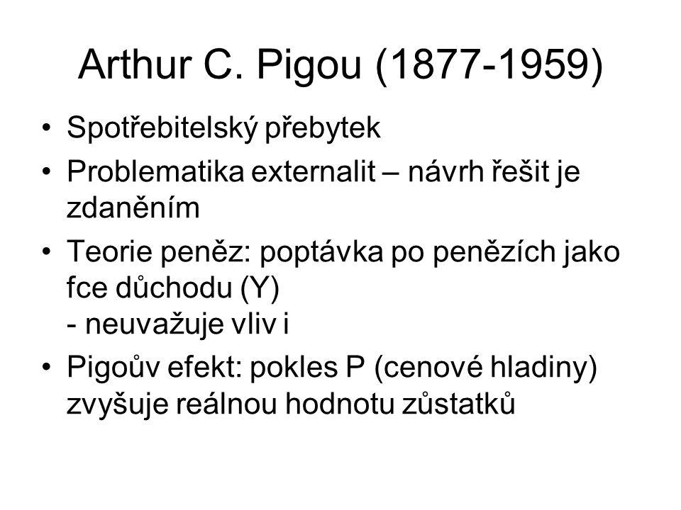 Arthur C. Pigou (1877-1959) Spotřebitelský přebytek Problematika externalit – návrh řešit je zdaněním Teorie peněz: poptávka po penězích jako fce důch
