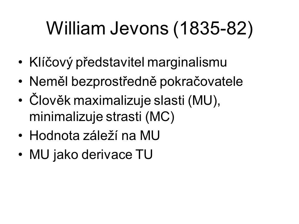 William Jevons (1835-82) Klíčový představitel marginalismu Neměl bezprostředně pokračovatele Člověk maximalizuje slasti (MU), minimalizuje strasti (MC