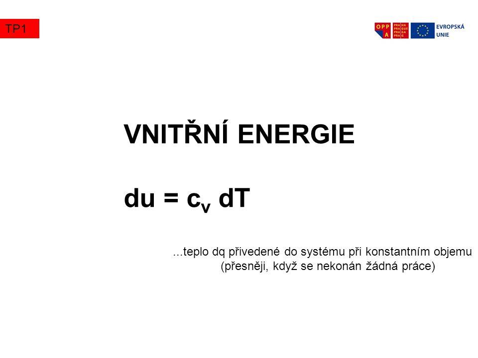 VNITŘNÍ ENERGIE du = c v dT...teplo dq přivedené do systému při konstantním objemu (přesněji, když se nekonán žádná práce) TP1
