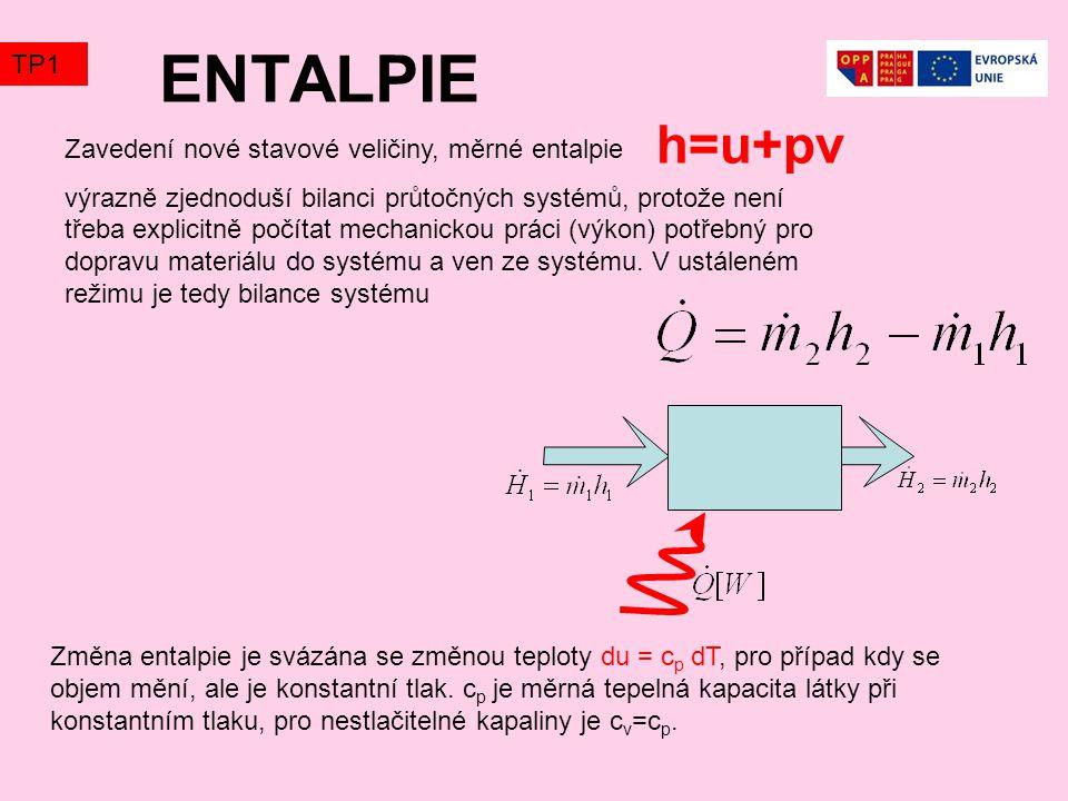ENTALPIE Zavedení nové stavové veličiny, měrné entalpie výrazně zjednoduší bilanci průtočných systémů, protože není třeba explicitně počítat mechanickou práci (výkon) potřebný pro dopravu materiálu do systému a ven ze systému.