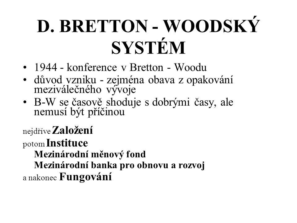 D. BRETTON - WOODSKÝ SYSTÉM 1944 - konference v Bretton - Woodu důvod vzniku - zejména obava z opakování meziválečného vývoje B-W se časově shoduje s