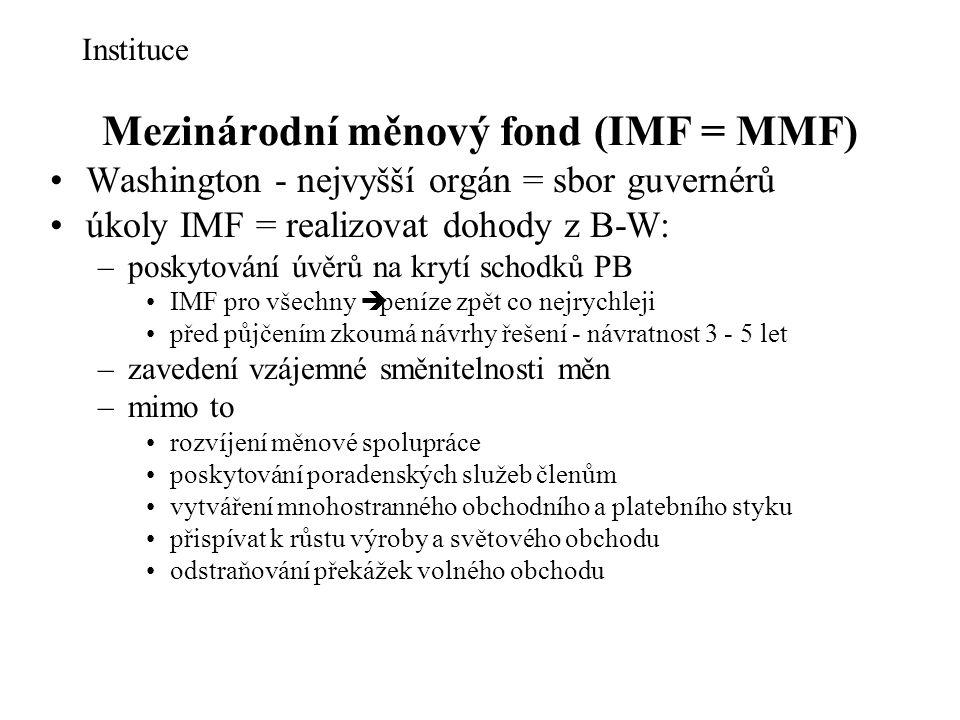 Mezinárodní měnový fond (IMF = MMF) Washington - nejvyšší orgán = sbor guvernérů úkoly IMF = realizovat dohody z B-W: –poskytování úvěrů na krytí schodků PB IMF pro všechny è peníze zpět co nejrychleji před půjčením zkoumá návrhy řešení - návratnost 3 - 5 let –zavedení vzájemné směnitelnosti měn –mimo to rozvíjení měnové spolupráce poskytování poradenských služeb členům vytváření mnohostranného obchodního a platebního styku přispívat k růstu výroby a světového obchodu odstraňování překážek volného obchodu Instituce