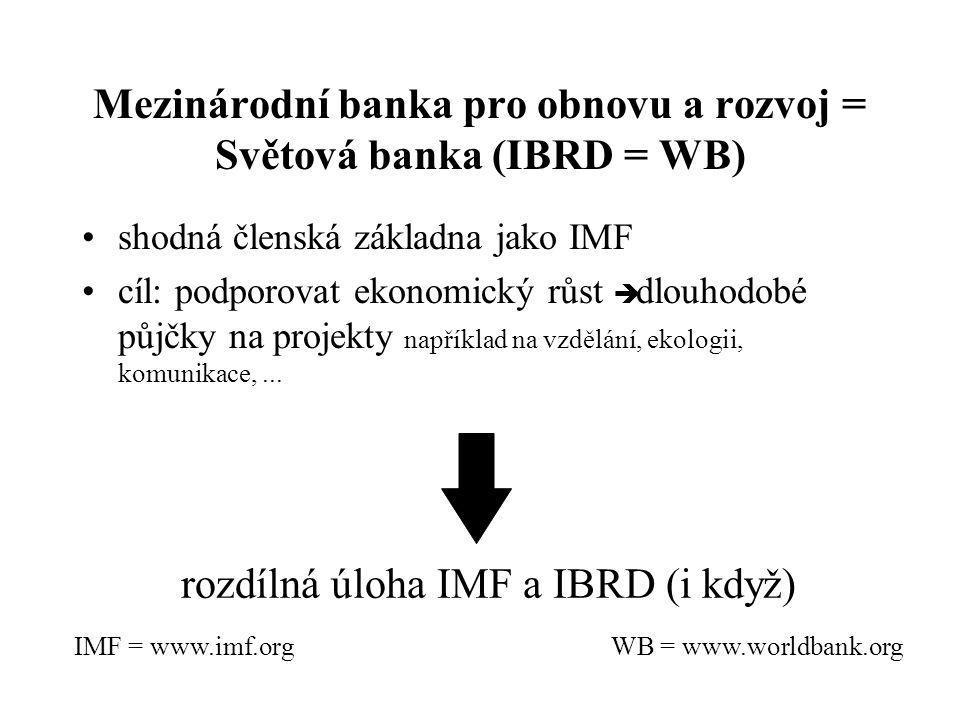 Mezinárodní banka pro obnovu a rozvoj = Světová banka (IBRD = WB) shodná členská základna jako IMF cíl: podporovat ekonomický růst è dlouhodobé půjčky na projekty například na vzdělání, ekologii, komunikace,...