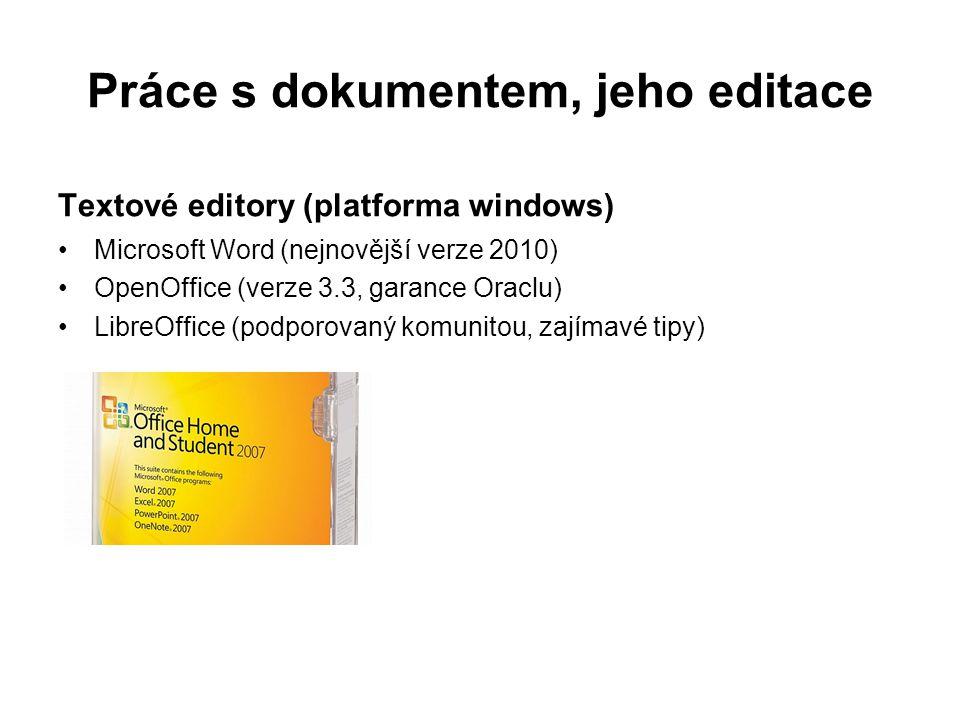 Práce s dokumentem, jeho editace Textové editory (platforma windows) Microsoft Word (nejnovější verze 2010) OpenOffice (verze 3.3, garance Oraclu) LibreOffice (podporovaný komunitou, zajímavé tipy)