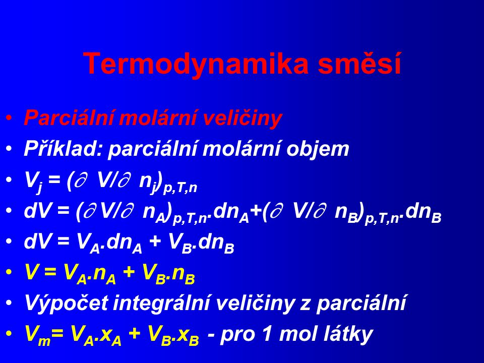 Termodynamika směsí Parciální molární veličiny Příklad: parciální molární objem V j = (  V/  n j ) p,T,n dV = (  V/  n A ) p,T,n.dn A +(  V/  n B ) p,T,n.dn B dV = V A.dn A + V B.dn B V = V A.n A + V B.n B Výpočet integrální veličiny z parciální V m = V A.x A + V B.x B - pro 1 mol látky